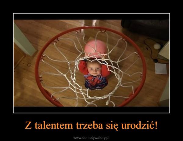 Z talentem trzeba się urodzić! –