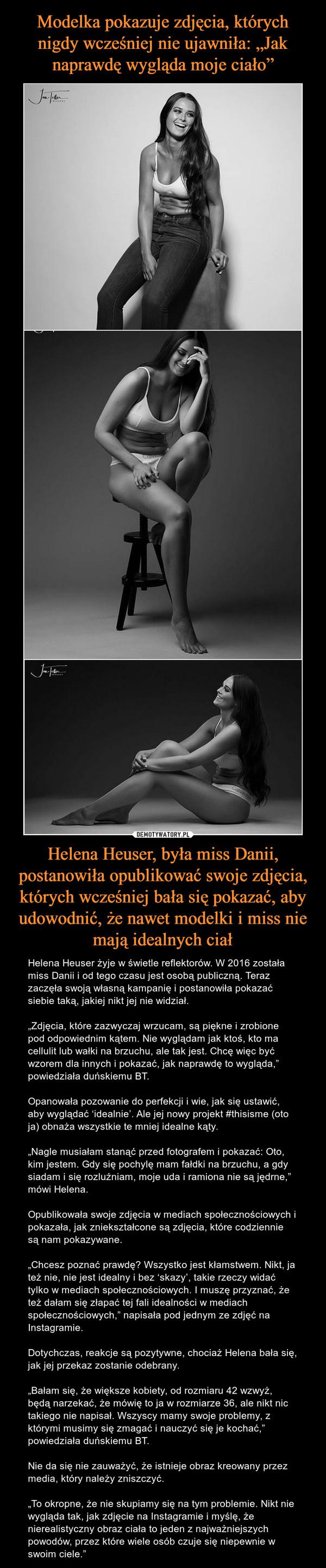 """Helena Heuser, była miss Danii, postanowiła opublikować swoje zdjęcia, których wcześniej bała się pokazać, aby udowodnić, że nawet modelki i miss nie mają idealnych ciał – Helena Heuser żyje w świetle reflektorów. W 2016 została miss Danii i od tego czasu jest osobą publiczną. Teraz zaczęła swoją własną kampanię i postanowiła pokazać siebie taką, jakiej nikt jej nie widział.""""Zdjęcia, które zazwyczaj wrzucam, są piękne i zrobione pod odpowiednim kątem. Nie wyglądam jak ktoś, kto ma cellulit lub wałki na brzuchu, ale tak jest. Chcę więc być wzorem dla innych i pokazać, jak naprawdę to wygląda,"""" powiedziała duńskiemu BT.Opanowała pozowanie do perfekcji i wie, jak się ustawić, aby wyglądać 'idealnie'. Ale jej nowy projekt #thisisme (oto ja) obnaża wszystkie te mniej idealne kąty.""""Nagle musiałam stanąć przed fotografem i pokazać: Oto, kim jestem. Gdy się pochylę mam fałdki na brzuchu, a gdy siadam i się rozluźniam, moje uda i ramiona nie są jędrne,"""" mówi Helena. Opublikowała swoje zdjęcia w mediach społecznościowych i pokazała, jak zniekształcone są zdjęcia, które codziennie są nam pokazywane.""""Chcesz poznać prawdę? Wszystko jest kłamstwem. Nikt, ja też nie, nie jest idealny i bez 'skazy', takie rzeczy widać tylko w mediach społecznościowych. I muszę przyznać, że też dałam się złapać tej fali idealności w mediach społecznościowych,"""" napisała pod jednym ze zdjęć na Instagramie.Dotychczas, reakcje są pozytywne, chociaż Helena bała się, jak jej przekaz zostanie odebrany.""""Bałam się, że większe kobiety, od rozmiaru 42 wzwyż, będą narzekać, że mówię to ja w rozmiarze 36, ale nikt nic takiego nie napisał. Wszyscy mamy swoje problemy, z którymi musimy się zmagać i nauczyć się je kochać,"""" powiedziała duńskiemu BT.Nie da się nie zauważyć, że istnieje obraz kreowany przez media, który należy zniszczyć.""""To okropne, że nie skupiamy się na tym problemie. Nikt nie wygląda tak, jak zdjęcie na Instagramie i myślę, że nierealistyczny obraz ciała to jeden z najważniejszych powodów, przez kt"""