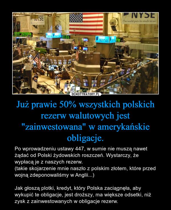 """Już prawie 50% wszystkich polskich rezerw walutowych jest """"zainwestowana"""" w amerykańskie obligacje. – Po wprowadzeniu ustawy 447, w sumie nie muszą nawet żądać od Polski żydowskich roszczeń. Wystarczy, że wypłacą je z naszych rezerw.(takie skojarzenie mnie naszło z polskim złotem, które przed wojną zdeponowaliśmy w Anglii...)Jak głoszą plotki, kredyt, który Polska zaciągnęła, aby wykupić te obligacje, jest droższy, ma większe odsetki, niż zysk z zainwestowanych w obligacje rezerw."""