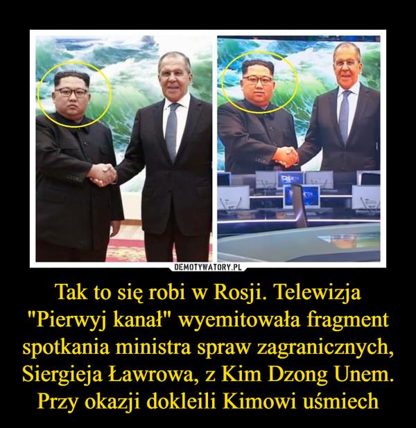 """Tak to się robi w Rosji. Telewizja """"Pierwyj kanał"""" wyemitowała fragment spotkania ministra spraw zagranicznych, Siergieja Ławrowa, z Kim Dzong Unem. Przy okazji dokleili Kimowi uśmiech –"""