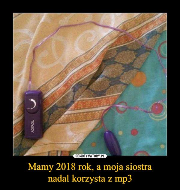 Mamy 2018 rok, a moja siostranadal korzysta z mp3 –