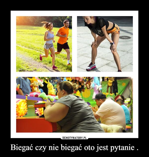 Biegać czy nie biegać oto jest pytanie . –