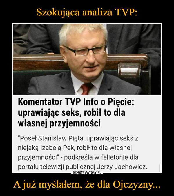 """A już myślałem, że dla Ojczyzny... –  Komentator TVP Info o Pięcie: uprawiając seks, robił to dla własnej przyjemności """"Poseł Stanisław Pięta, uprawiając seks z niejaką Izabelą Pek, robił to dla własnej przyjemności"""" - podkreśla w felietonie dla portalu telewizji publicznej Jerzy Jachowicz."""