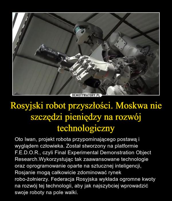 Rosyjski robot przyszłości. Moskwa nie szczędzi pieniędzy na rozwój technologiczny – Oto Iwan, projekt robota przypominającego postawą i wyglądem człowieka. Został stworzony na platformie F.E.D.O.R., czyli Final Experimental Demonstration Object Research.Wykorzystując tak zaawansowane technologie oraz oprogramowanie oparte na sztucznej inteligencji, Rosjanie mogą całkowicie zdominować rynek robo-żołnierzy. Federacja Rosyjska wykłada ogromne kwoty na rozwój tej technologii, aby jak najszybciej wprowadzić swoje roboty na pole walki.