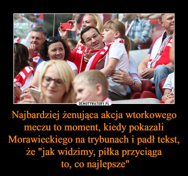 """Najbardziej żenująca akcja wtorkowego meczu to moment, kiedy pokazali Morawieckiego na trybunach i padł tekst, że """"jak widzimy, piłka przyciąga to, co najlepsze"""" –"""