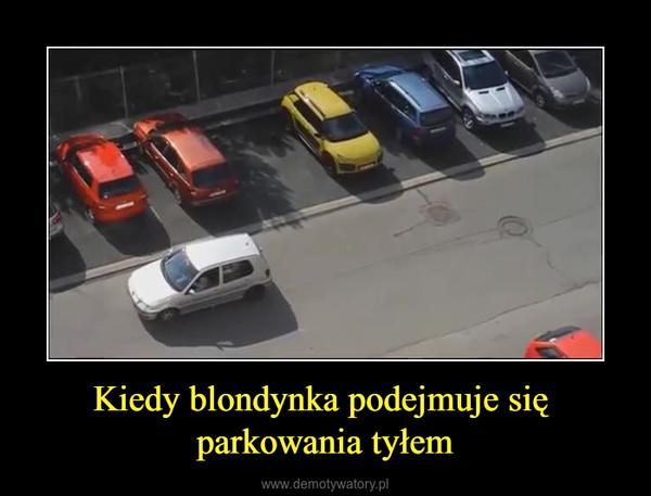 Kiedy blondynka podejmuje się parkowania tyłem –