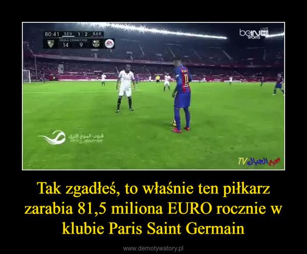 Tak zgadłeś, to właśnie ten piłkarz zarabia 81,5 miliona EURO rocznie w klubie Paris Saint Germain –