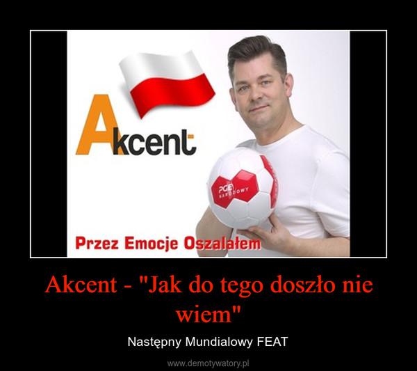 """Akcent - """"Jak do tego doszło nie wiem"""" – Następny Mundialowy FEAT"""