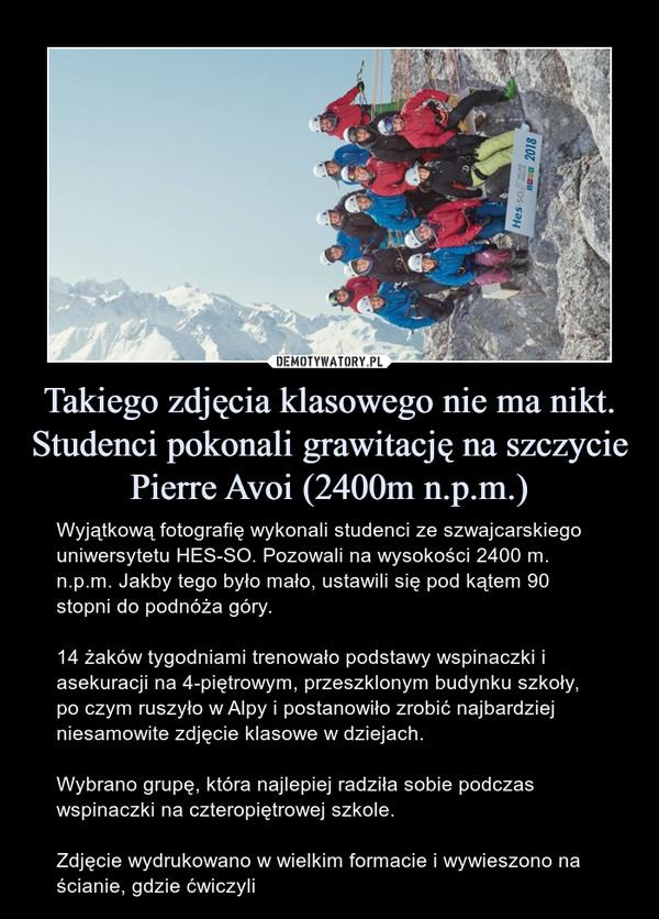Takiego zdjęcia klasowego nie ma nikt. Studenci pokonali grawitację na szczycie Pierre Avoi (2400m n.p.m.) – Wyjątkową fotografię wykonali studenci ze szwajcarskiego uniwersytetu HES-SO. Pozowali na wysokości 2400 m. n.p.m. Jakby tego było mało, ustawili się pod kątem 90 stopni do podnóża góry.14 żaków tygodniami trenowało podstawy wspinaczki i asekuracji na 4-piętrowym, przeszklonym budynku szkoły, po czym ruszyło w Alpy i postanowiło zrobić najbardziej niesamowite zdjęcie klasowe w dziejach.Wybrano grupę, która najlepiej radziła sobie podczas wspinaczki na czteropiętrowej szkole. Zdjęcie wydrukowano w wielkim formacie i wywieszono na ścianie, gdzie ćwiczyli