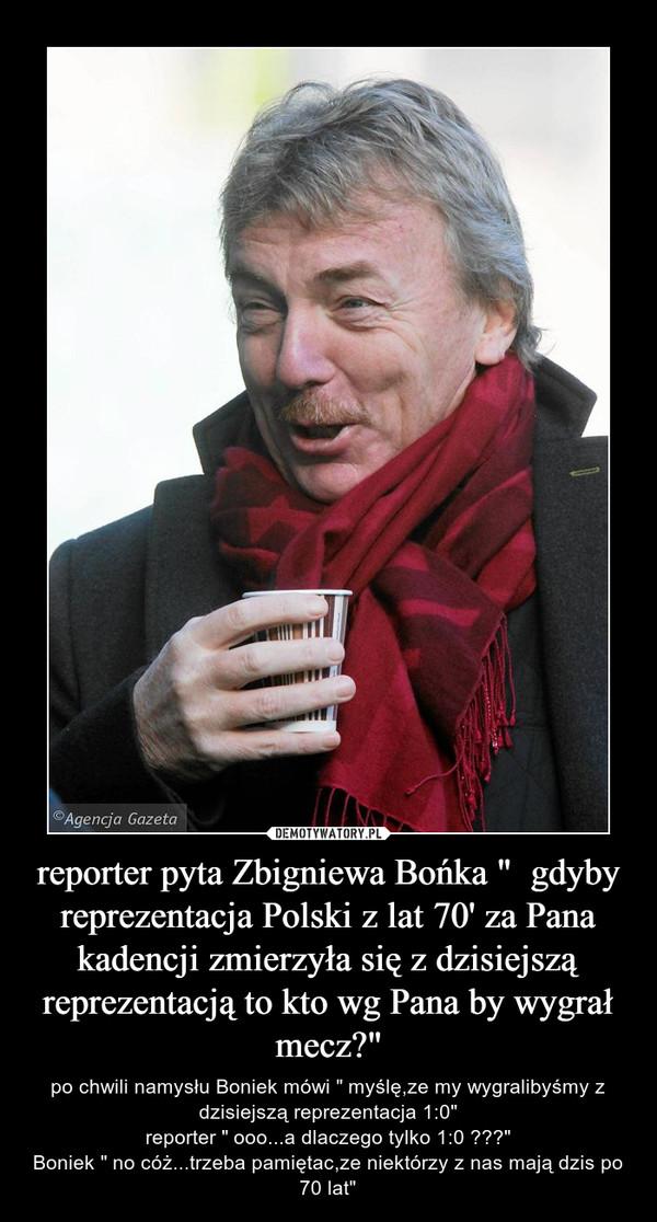 """reporter pyta Zbigniewa Bońka """"  gdyby reprezentacja Polski z lat 70' za Pana kadencji zmierzyła się z dzisiejszą reprezentacją to kto wg Pana by wygrał mecz?"""" – po chwili namysłu Boniek mówi """" myślę,ze my wygralibyśmy z dzisiejszą reprezentacja 1:0""""reporter """" ooo...a dlaczego tylko 1:0 ???""""Boniek """" no cóż...trzeba pamiętac,ze niektórzy z nas mają dzis po 70 lat"""""""