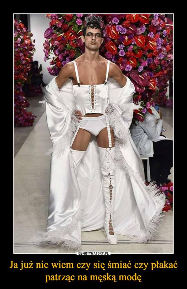 Ja już nie wiem czy się śmiać czy płakać patrząc na męską modę –