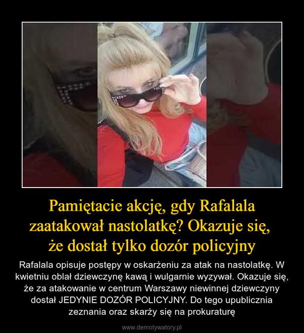 Pamiętacie akcję, gdy Rafalala zaatakował nastolatkę? Okazuje się, że dostał tylko dozór policyjny – Rafalala opisuje postępy w oskarżeniu za atak na nastolatkę. W kwietniu oblał dziewczynę kawą i wulgarnie wyzywał. Okazuje się, że za atakowanie w centrum Warszawy niewinnej dziewczyny dostał JEDYNIE DOZÓR POLICYJNY. Do tego upublicznia zeznania oraz skarży się na prokuraturę