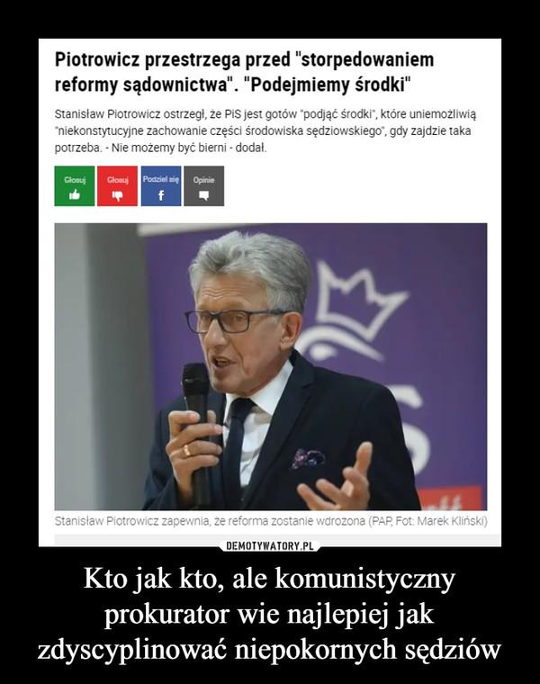"""Kto jak kto, ale komunistyczny prokurator wie najlepiej jak zdyscyplinować niepokornych sędziów –  Piotrowicz przestrzega przed """"storpedowaniem reformy sądownictwa"""". """"Podejmiemy środki""""Stanisław Piotrowicz ostrzegł, że PiS jest gotów """"podjąć środki"""", które uniemożliwią """"niekonstytucyjne zachowanie części środowiska sędziowskiego"""", gdy zajdzie taka potrzeba. - Nie możemy być bierni - dodał."""