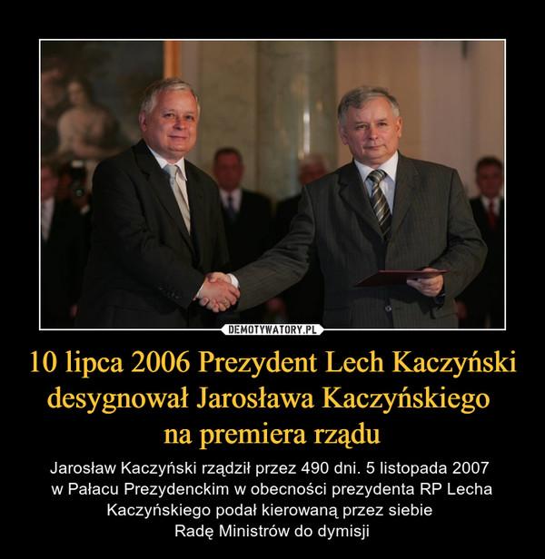 10 lipca 2006 Prezydent Lech Kaczyński desygnował Jarosława Kaczyńskiego na premiera rządu – Jarosław Kaczyński rządził przez 490 dni. 5 listopada 2007 w Pałacu Prezydenckim w obecności prezydenta RP Lecha Kaczyńskiego podał kierowaną przez siebie Radę Ministrów do dymisji