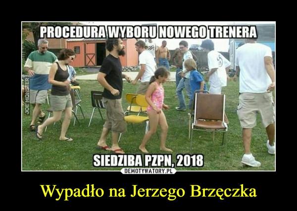 Wypadło na Jerzego Brzęczka –  PROCEDURA WYBORU NOWEGO TRENERA SIEDZIBA PZPN 2018
