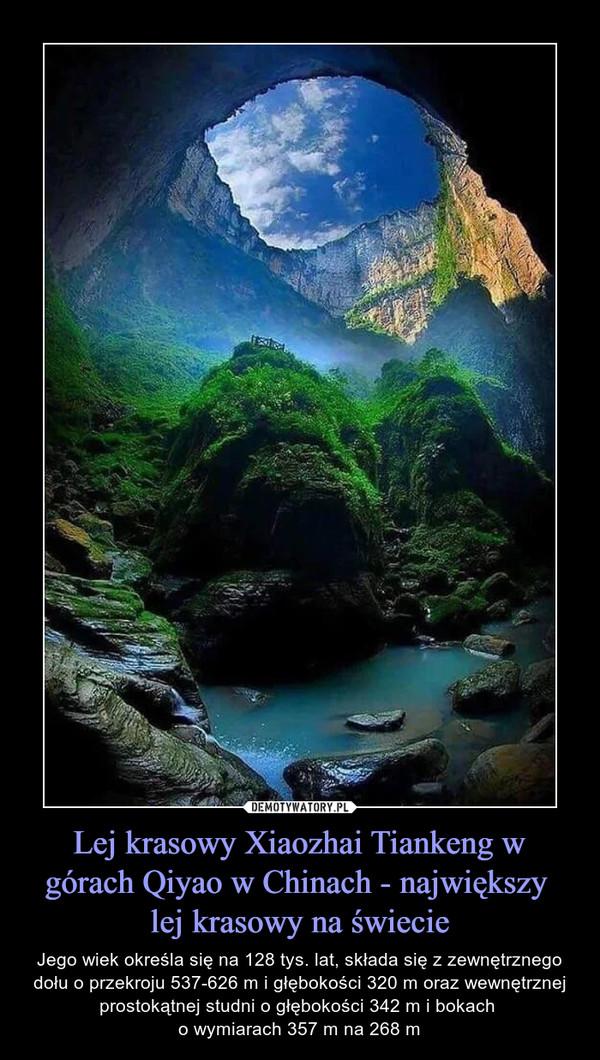 Lej krasowy Xiaozhai Tiankeng w górach Qiyao w Chinach - największy lej krasowy na świecie – Jego wiek określa się na 128 tys. lat, składa się z zewnętrznego dołu o przekroju 537-626 m i głębokości 320 m oraz wewnętrznej prostokątnej studni o głębokości 342 m i bokach o wymiarach 357 m na 268 m
