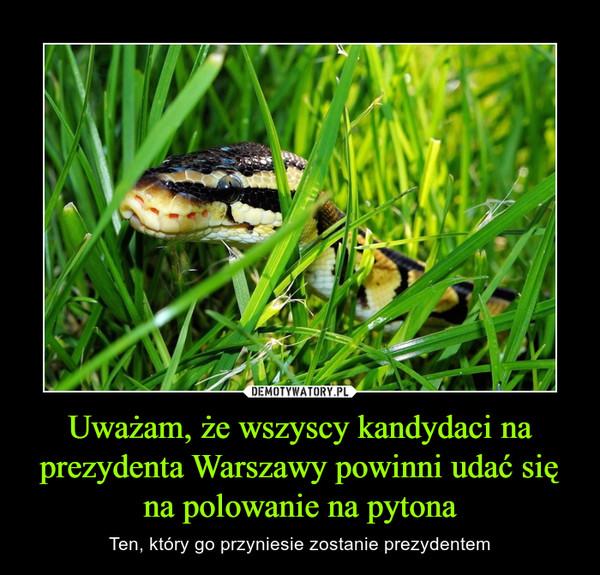 Uważam, że wszyscy kandydaci na prezydenta Warszawy powinni udać się na polowanie na pytona – Ten, który go przyniesie zostanie prezydentem