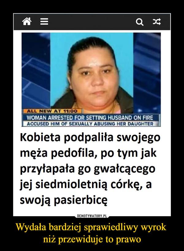 Wydała bardziej sprawiedliwy wyrok niż przewiduje to prawo –  WOMAN ARRESTED FOR SETTING HUSBAND ON FIRE ACCUSED HIM OF SEXUALLY ABUSING HER DAUGHTER Kobieta podpaliła swojego męża pedofila, po tym jak przyłapała go gwałcącego jej siedmioletnią córkę, a swoją pasierbicę