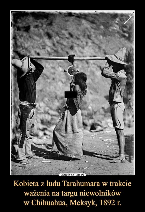 Kobieta z ludu Tarahumara w trakcie ważenia na targu niewolnikóww Chihuahua, Meksyk, 1892 r. –