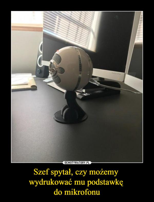 Szef spytał, czy możemy wydrukować mu podstawkę do mikrofonu –
