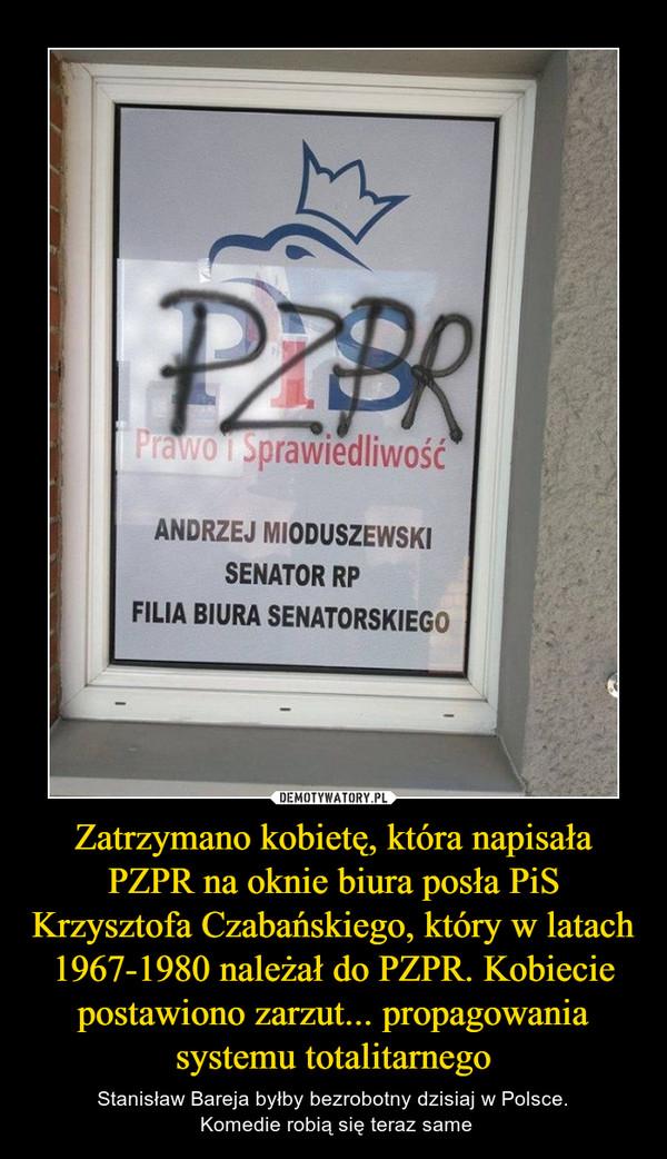 Zatrzymano kobietę, która napisała PZPR na oknie biura posła PiS Krzysztofa Czabańskiego, który w latach 1967-1980 należał do PZPR. Kobiecie postawiono zarzut... propagowania systemu totalitarnego – Stanisław Bareja byłby bezrobotny dzisiaj w Polsce. Komedie robią się teraz same ANDRZEJ MIODUSZEWSKI SENATOR RP FILIA BIURA SENATORSKIEGO