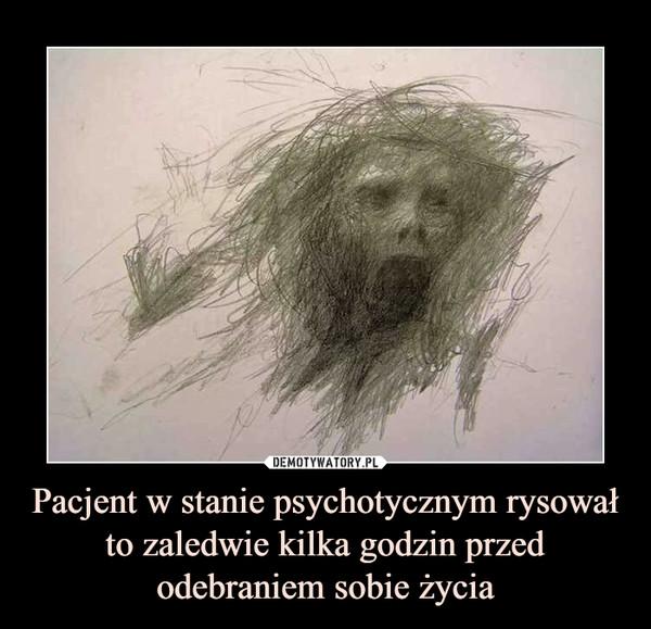 Pacjent w stanie psychotycznym rysował to zaledwie kilka godzin przed odebraniem sobie życia –