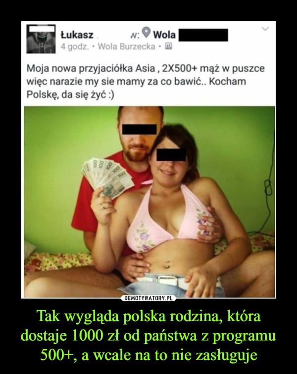 Tak wygląda polska rodzina, która dostaje 1000 zł od państwa z programu 500+, a wcale na to nie zasługuje –  Moja nowa przyjaciółka Asia , 2X500+ mąż w puszce więc narazie my sie mamy za co bawić.. Kocham Polskę, da się żyć :)