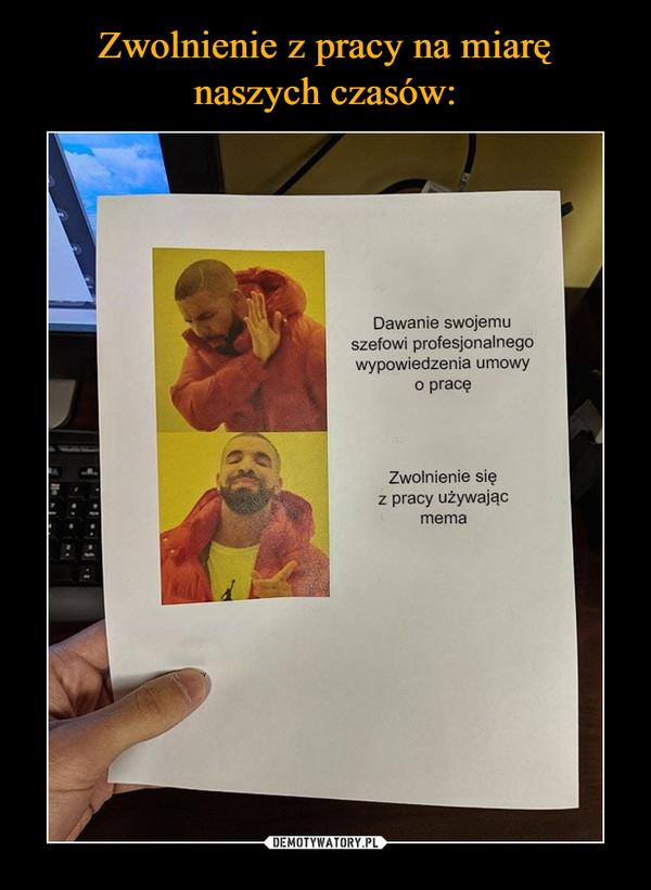–  Dawanie swojemu szefowi profesjonalnego wypowiedzenia umowy o pracę Zwolnienie się z pracy używając mema