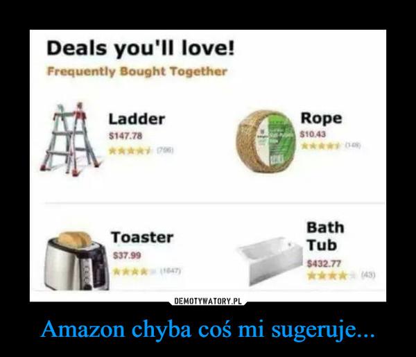 Amazon chyba coś mi sugeruje... –