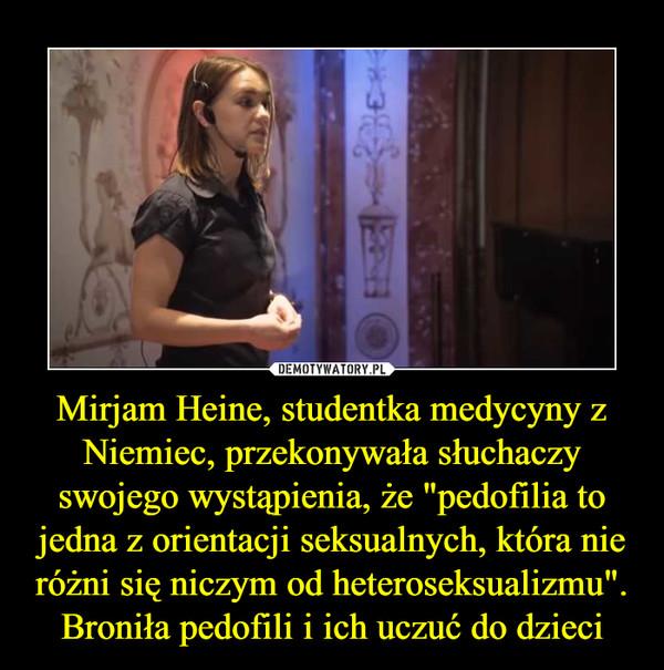 """Mirjam Heine, studentka medycyny z Niemiec, przekonywała słuchaczy swojego wystąpienia, że """"pedofilia to jedna z orientacji seksualnych, która nie różni się niczym od heteroseksualizmu"""". Broniła pedofili i ich uczuć do dzieci –"""
