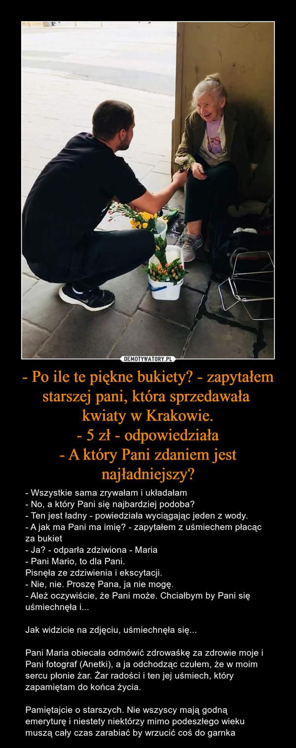 - Po ile te piękne bukiety? - zapytałem starszej pani, która sprzedawała kwiaty w Krakowie.- 5 zł - odpowiedziała- A który Pani zdaniem jest najładniejszy? – - Wszystkie sama zrywałam i układałam- No, a który Pani się najbardziej podoba?- Ten jest ładny - powiedziała wyciągając jeden z wody.- A jak ma Pani ma imię? - zapytałem z uśmiechem płacąc za bukiet- Ja? - odparła zdziwiona - Maria- Pani Mario, to dla Pani.Pisnęła ze zdziwienia i ekscytacji.- Nie, nie. Proszę Pana, ja nie mogę.- Ależ oczywiście, że Pani może. Chciałbym by Pani się uśmiechnęła i...Jak widzicie na zdjęciu, uśmiechnęła się...Pani Maria obiecała odmówić zdrowaśkę za zdrowie moje i Pani fotograf (Anetki), a ja odchodząc czułem, że w moim sercu płonie żar. Żar radości i ten jej uśmiech, który zapamiętam do końca życia.Pamiętajcie o starszych. Nie wszyscy mają godną emeryturę i niestety niektórzy mimo podeszłego wieku muszą cały czas zarabiać by wrzucić coś do garnka