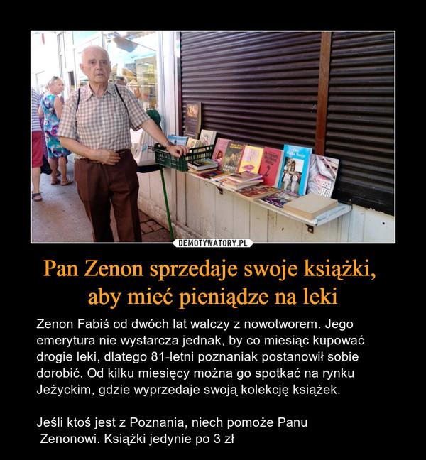 Pan Zenon sprzedaje swoje książki, aby mieć pieniądze na leki – Zenon Fabiś od dwóch lat walczy z nowotworem. Jego emerytura nie wystarcza jednak, by co miesiąc kupować drogie leki, dlatego 81-letni poznaniak postanowił sobie dorobić. Od kilku miesięcy można go spotkać na rynku Jeżyckim, gdzie wyprzedaje swoją kolekcję książek.Jeśli ktoś jest z Poznania, niech pomoże Panu Zenonowi. Książki jedynie po 3 zł