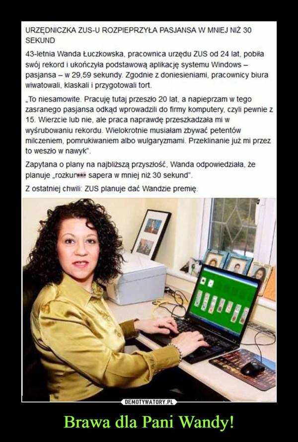 """Brawa dla Pani Wandy! –  URZEDNICZKA ZUS-U ROZPIEPRZYLA PASJANSA W MNIEJ NIZ 30SEKUND43-letnia Wanda Łuczkowska, pracownica urzędu ZUS od 24 lat, pobiłaswój rekord i ukończyła podstawową aplikację systemu Windowspasjansa W 29,59 sekundy. Zgodnie z doniesieniami, pracownicy biurawiwatowali, klaskali i przygotowali tort.To niesamowite. Pracuje tutaj przeszło 20 lat, a napieprzam w tegozasranego pasjansa odkąd wprowadzili do firmy komputery, czyli pewnie z15. Wierzcie lub nie, ale praca naprawdę przeszkadzała mi wwyśrubowaniu rekordu. Wielokrotnie musiałam zbywać petentówmilczeniem, pomrukiwaniem albo wulgaryzmami. Przeklinanie już mi przezto weszło w nawyk"""".Zapytana o plany na najbliższą przysziość, Wanda odpowiedziała, żeplanuje rozkue sapera w mniej niż 30 sekund""""Z ostatniej chwili: ZUS planuje dać Wandzie premię."""