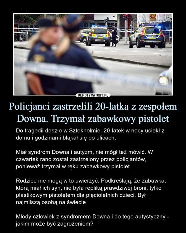 Policjanci zastrzelili 20-latka z zespołem Downa. Trzymał zabawkowy pistolet – Do tragedii doszło w Sztokholmie. 20-latek w nocy uciekł z domu i godzinami błąkał się po ulicach.Miał syndrom Downa i autyzm, nie mógł też mówić. W czwartek rano został zastrzelony przez policjantów, ponieważ trzymał w ręku zabawkowy pistoletRodzice nie mogą w to uwierzyć. Podkreślają, że zabawka, którą miał ich syn, nie była repliką prawdziwej broni, tylko plastikowym pistoletem dla pięcioletnich dzieci. Był najmilszą osobą na świecieMłody człowiek z syndromem Downa i do tego autystyczny - jakim może być zagrożeniem?