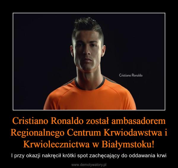 Cristiano Ronaldo został ambasadorem Regionalnego Centrum Krwiodawstwa i Krwiolecznictwa w Białymstoku! – I przy okazji nakręcił krótki spot zachęcający do oddawania krwi