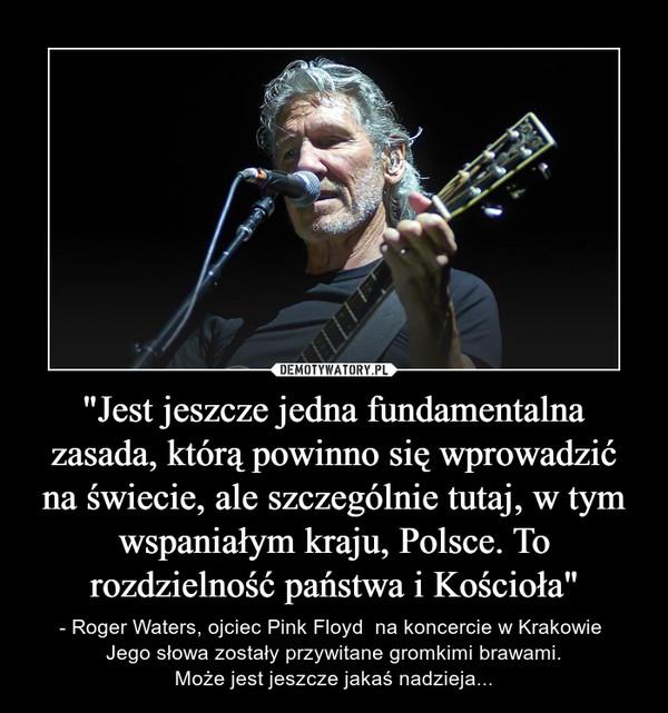 """""""Jest jeszcze jedna fundamentalna zasada, którą powinno się wprowadzić na świecie, ale szczególnie tutaj, w tym wspaniałym kraju, Polsce. To rozdzielność państwa i Kościoła"""" – - Roger Waters, ojciec Pink Floyd  na koncercie w Krakowie Jego słowa zostały przywitane gromkimi brawami.Może jest jeszcze jakaś nadzieja..."""