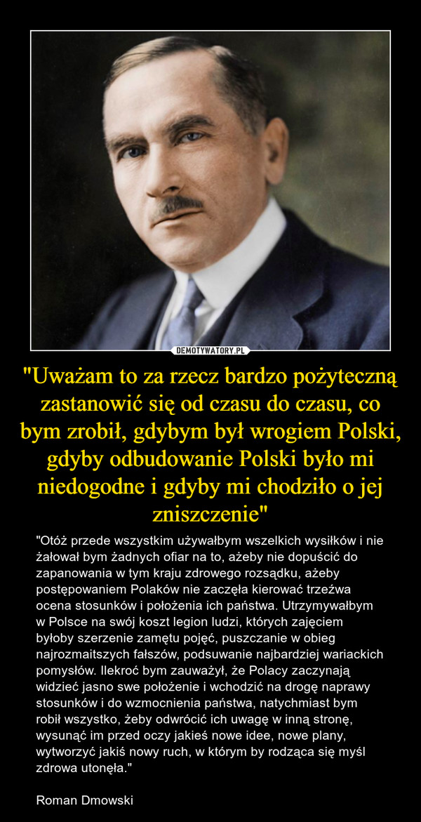 """""""Uważam to za rzecz bardzo pożyteczną zastanowić się od czasu do czasu, co bym zrobił, gdybym był wrogiem Polski, gdyby odbudowanie Polski było mi niedogodne i gdyby mi chodziło o jej zniszczenie"""" – """"Otóż przede wszystkim używałbym wszelkich wysiłków i nie żałował bym żadnych ofiar na to, ażeby nie dopuścić do zapanowania w tym kraju zdrowego rozsądku, ażeby postępowaniem Polaków nie zaczęła kierować trzeźwa ocena stosunków i położenia ich państwa. Utrzymywałbym w Polsce na swój koszt legion ludzi, których zajęciem byłoby szerzenie zamętu pojęć, puszczanie w obieg najrozmaitszych fałszów, podsuwanie najbardziej wariackich pomysłów. Ilekroć bym zauważył, że Polacy zaczynają widzieć jasno swe położenie i wchodzić na drogę naprawy stosunków i do wzmocnienia państwa, natychmiast bym robił wszystko, żeby odwrócić ich uwagę w inną stronę, wysunąć im przed oczy jakieś nowe idee, nowe plany, wytworzyć jakiś nowy ruch, w którym by rodząca się myśl zdrowa utonęła.""""Roman Dmowski"""