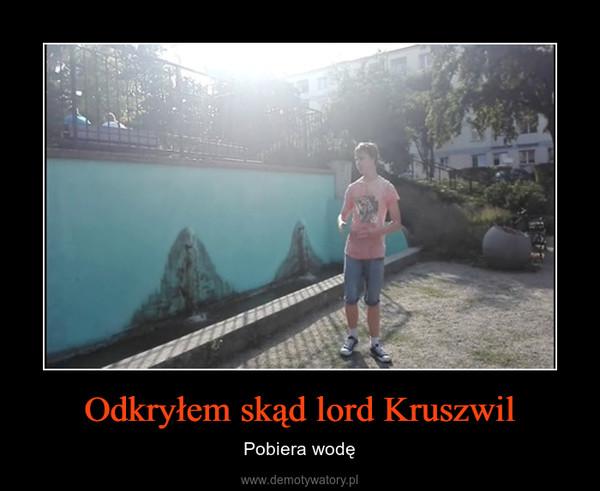 Odkryłem skąd lord Kruszwil – Pobiera wodę