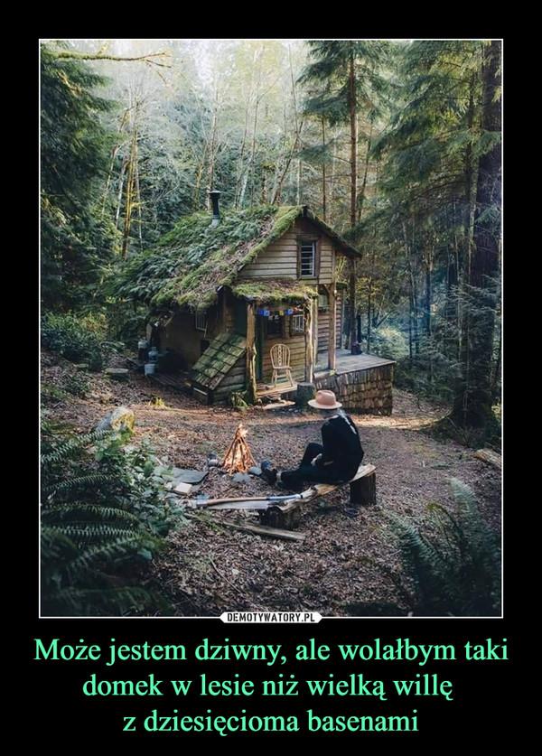 Może jestem dziwny, ale wolałbym taki domek w lesie niż wielką willę z dziesięcioma basenami –