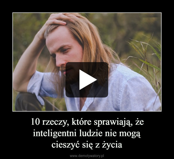 10 rzeczy, które sprawiają, że inteligentni ludzie nie mogącieszyć się z życia –