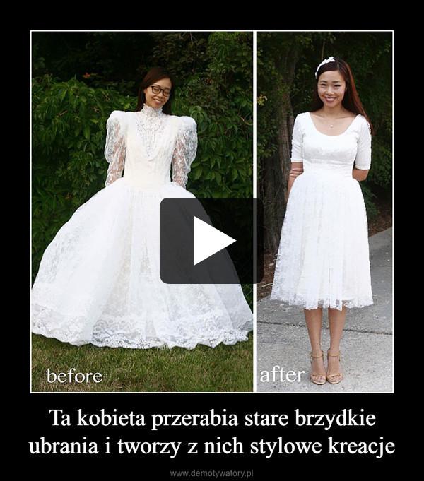 Ta kobieta przerabia stare brzydkie ubrania i tworzy z nich stylowe kreacje –