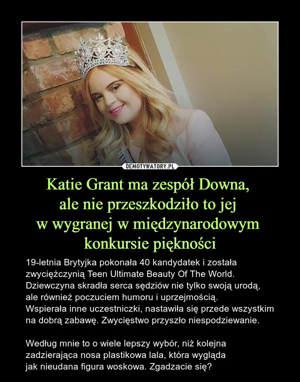 Katie Grant ma zespół Downa, ale nie przeszkodziło to jej w wygranej w międzynarodowym konkursie piękności – 19-letnia Brytyjka pokonała 40 kandydatek i została zwyciężczynią Teen Ultimate Beauty Of The World.Dziewczyna skradła serca sędziów nie tylko swoją urodą, ale również poczuciem humoru i uprzejmością. Wspierała inne uczestniczki, nastawiła się przede wszystkim na dobrą zabawę. Zwycięstwo przyszło niespodziewanie.Według mnie to o wiele lepszy wybór, niż kolejna zadzierająca nosa plastikowa lala, która wygląda jak nieudana figura woskowa. Zgadzacie się?
