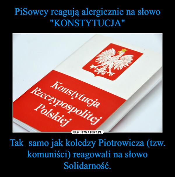 Tak  samo jak koledzy Piotrowicza (tzw. komuniści) reagowali na słowo Solidarność. –
