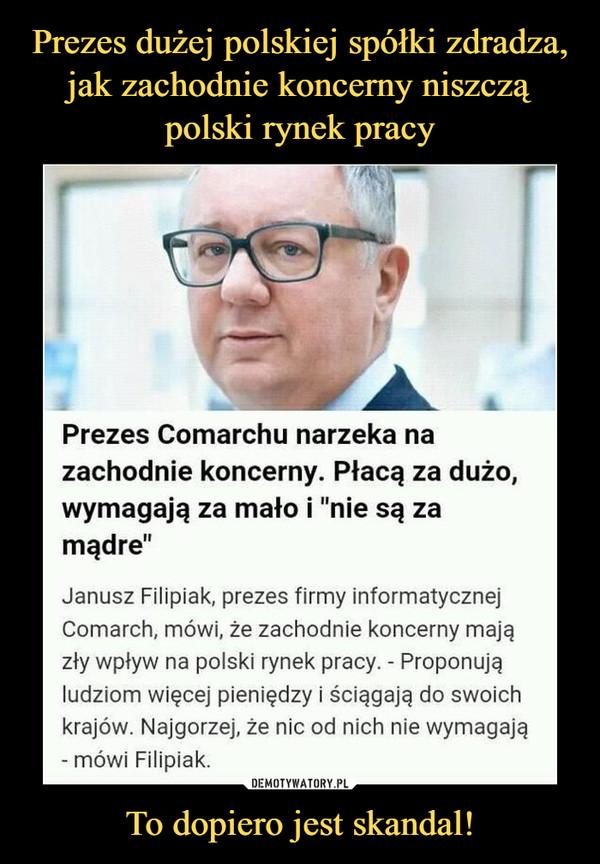 """To dopiero jest skandal! –  Prezes Comarchu narzeka na zachodnie koncerny. Płacą za dużo, wymagają za mało i """"nie są za mądre"""" Janusz Filipiak, prezes firmy informatycznej Comarch, mówi, że zachodnie koncerny mają zły wpływ na polski rynek pracy. - Proponują ludziom więcej pieniędzy i ściągają do swoich krajów. Najgorzej, że nic od nich nie wymagają - mówi Filipiak."""