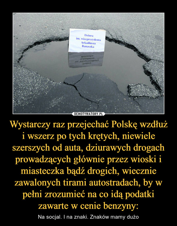 Wystarczy raz przejechać Polskę wzdłuż i wszerz po tych krętych, niewiele szerszych od auta, dziurawych drogach prowadzących głównie przez wioski i miasteczka bądź drogich, wiecznie zawalonych tirami autostradach, by w pełni zrozumieć na co idą podatki zawarte w cenie benzyny: – Na socjal. I na znaki. Znaków mamy dużo Dziura im. wiceprezydenta Arkadiusza Banaszaka