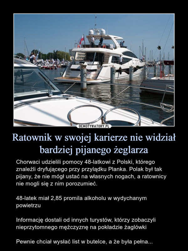 Ratownik w swojej karierze nie widział bardziej pijanego żeglarza – Chorwaci udzielili pomocy 48-latkowi z Polski, którego znaleźli dryfującego przy przylądku Planka. Polak był tak pijany, że nie mógł ustać na własnych nogach, a ratownicy nie mogli się z nim porozumieć.48-latek miał 2,85 promila alkoholu w wydychanym powietrzuInformację dostali od innych turystów, którzy zobaczyli nieprzytomnego mężczyznę na pokładzie żaglówkiPewnie chciał wysłać list w butelce, a że była pełna...