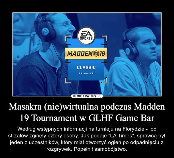 """Masakra (nie)wirtualna podczas Madden 19 Tournament w GLHF Game Bar – Według wstępnych informacji na turnieju na Florydzie -  od strzałów zginęły cztery osoby. Jak podaje """"LA Times"""", sprawcą był jeden z uczestników, który miał otworzyć ogień po odpadnięciu z rozgrywek. Popełnił samobójstwo."""