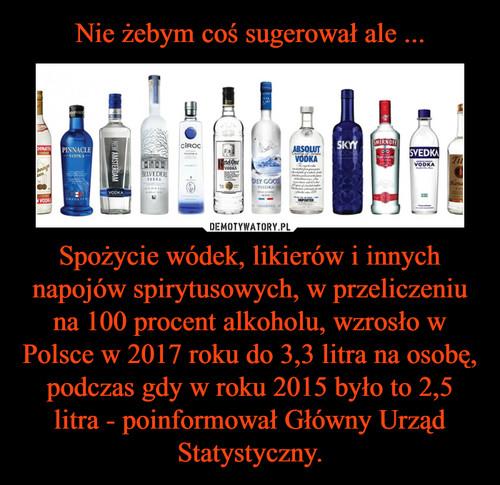 Nie żebym coś sugerował ale ... Spożycie wódek, likierów i innych napojów spirytusowych, w przeliczeniu na 100 procent alkoholu, wzrosło w Polsce w 2017 roku do 3,3 litra na osobę, podczas gdy w roku 2015 było to 2,5 litra - poinformował Główny Urząd Statystyczny.