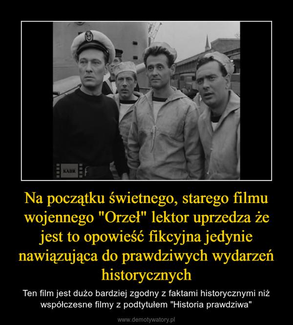 """Na początku świetnego, starego filmu wojennego """"Orzeł"""" lektor uprzedza że jest to opowieść fikcyjna jedynie nawiązująca do prawdziwych wydarzeń historycznych – Ten film jest dużo bardziej zgodny z faktami historycznymi niż współczesne filmy z podtytułem """"Historia prawdziwa"""""""