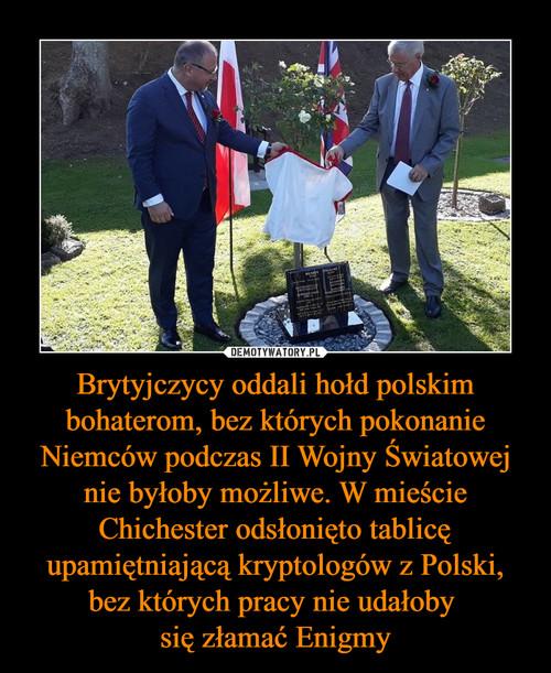 Brytyjczycy oddali hołd polskim bohaterom, bez których pokonanie Niemców podczas II Wojny Światowej nie byłoby możliwe. W mieście Chichester odsłonięto tablicę upamiętniającą kryptologów z Polski, bez których pracy nie udałoby  się złamać Enigmy